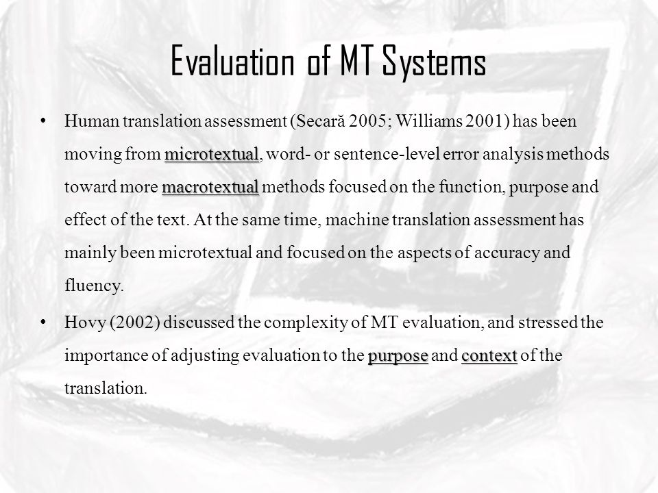Evaluation of MT Systems microtextual macrotextual Human translation assessment (Secară 2005; Williams 2001) has been moving from microtextual, word- or sentence-level error analysis methods toward more macrotextual methods focused on the function, purpose and effect of the text.