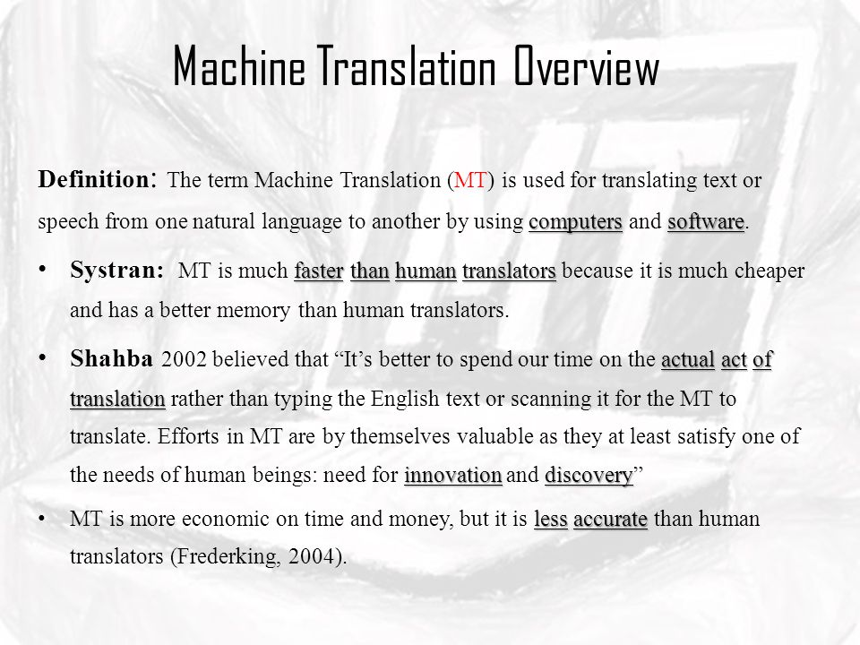 Machine Translation Overview computerssoftware Definition : The term Machine Translation (MT) is used for translating text or speech from one natural language to another by using computers and software.