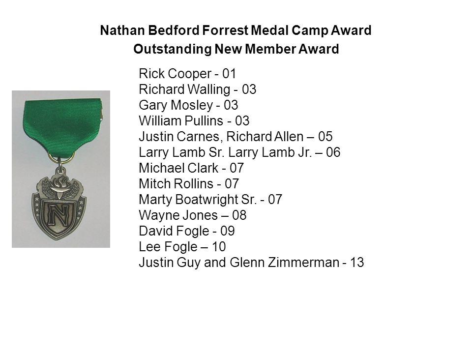 Nathan Bedford Forrest Medal Camp Award Outstanding New Member Award Rick Cooper - 01 Richard Walling - 03 Gary Mosley - 03 William Pullins - 03 Justin Carnes, Richard Allen – 05 Larry Lamb Sr.