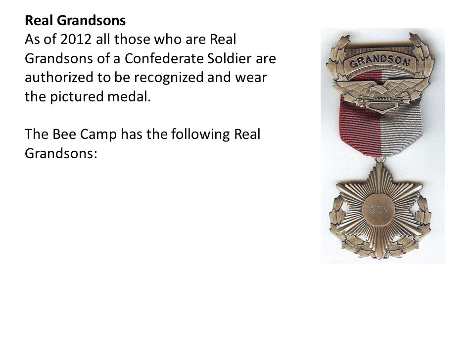 Real Grandsons As of 2012 all those who are Real Grandsons of a Confederate Soldier are authorized to be recognized and wear the pictured medal.