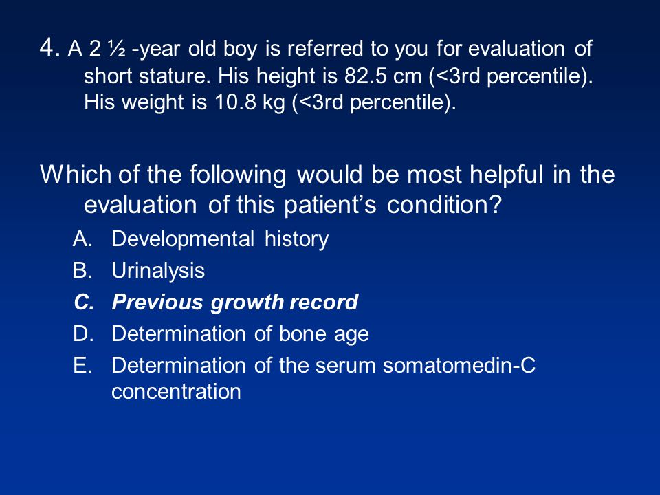 4. A 2 ½ -year old boy is referred to you for evaluation of short stature. His height is 82.5 cm (<3rd percentile). His weight is 10.8 kg (<3rd percen