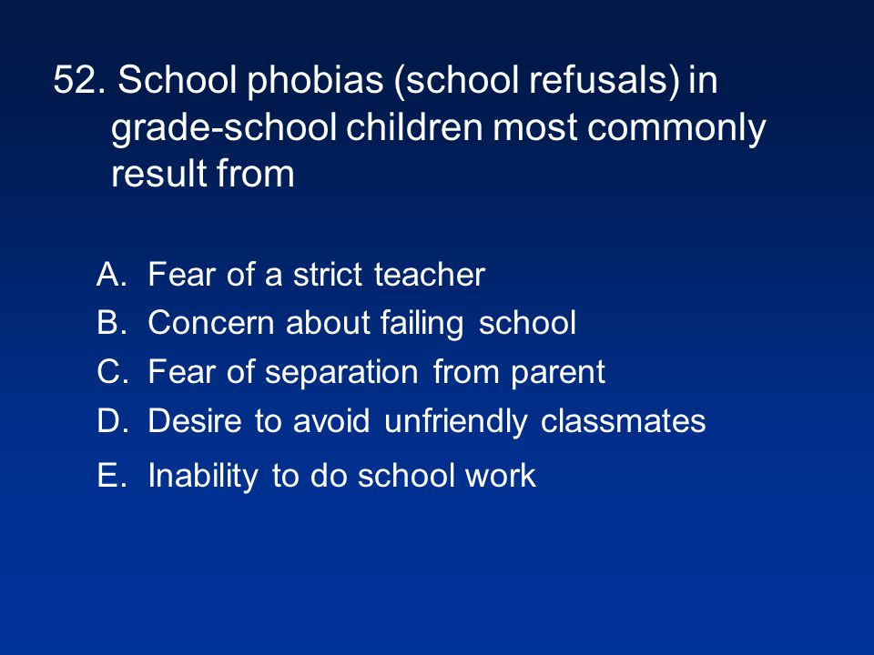 52. School phobias (school refusals) in grade-school children most commonly result from A.Fear of a strict teacher B.Concern about failing school C.Fe