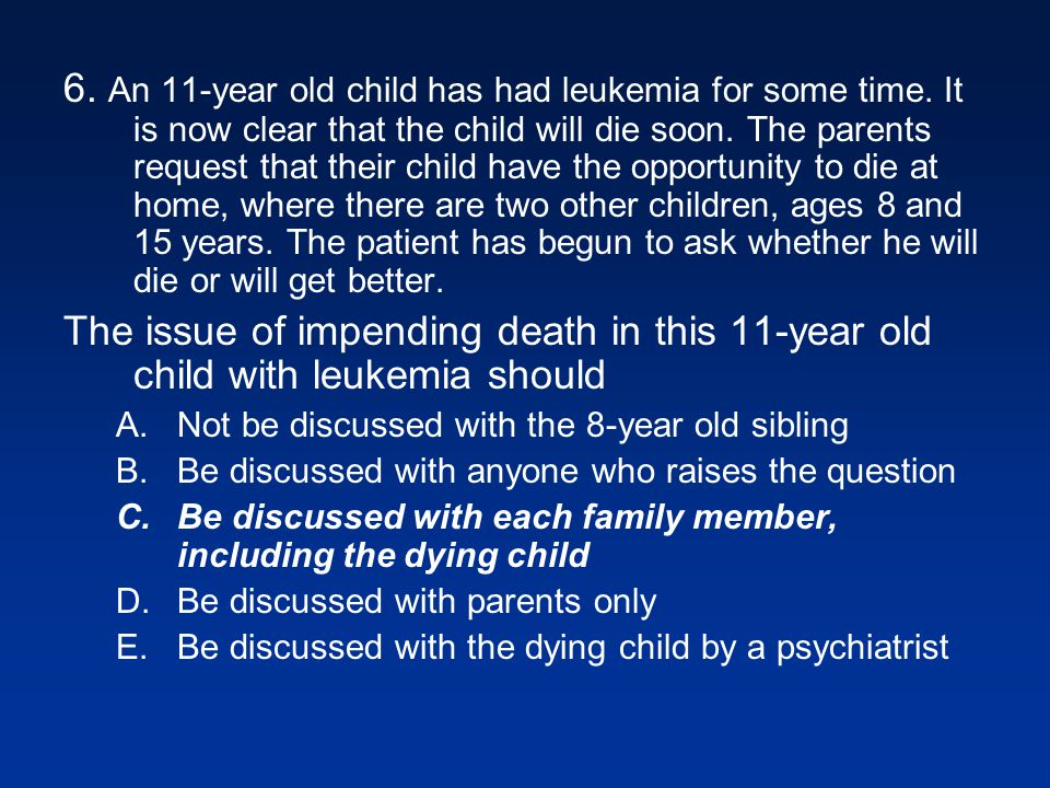 6.An 11-year old child has had leukemia for some time.