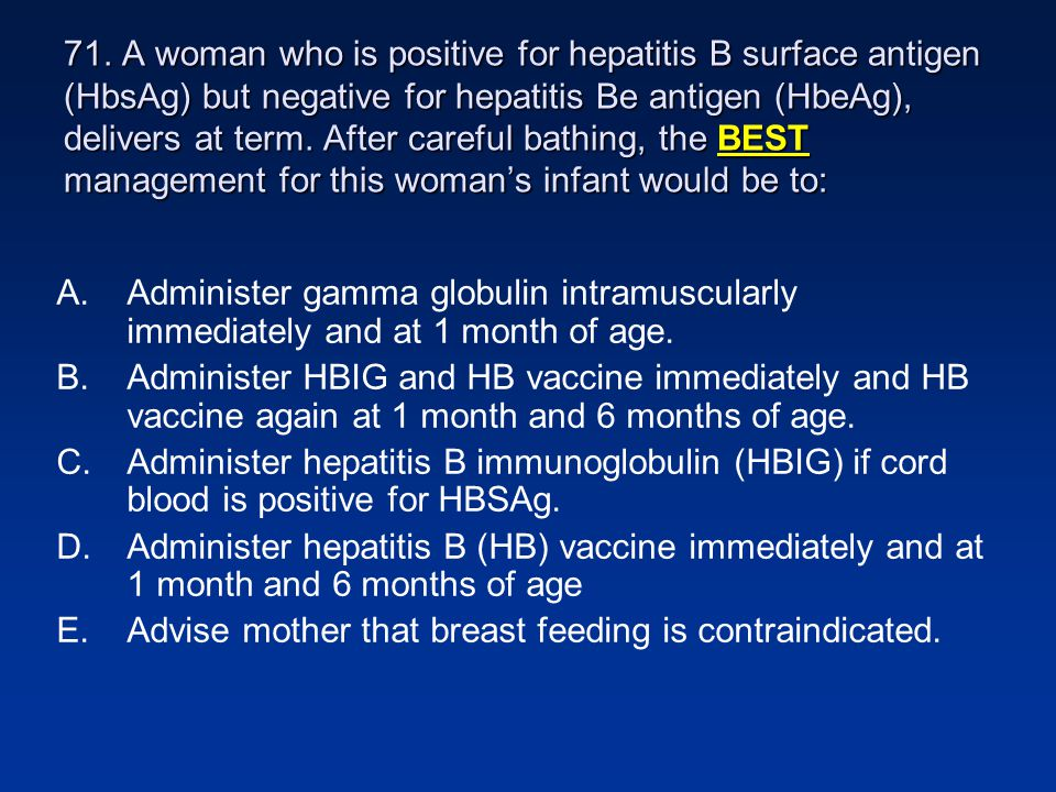 71. A woman who is positive for hepatitis B surface antigen (HbsAg) but negative for hepatitis Be antigen (HbeAg), delivers at term. After careful bat