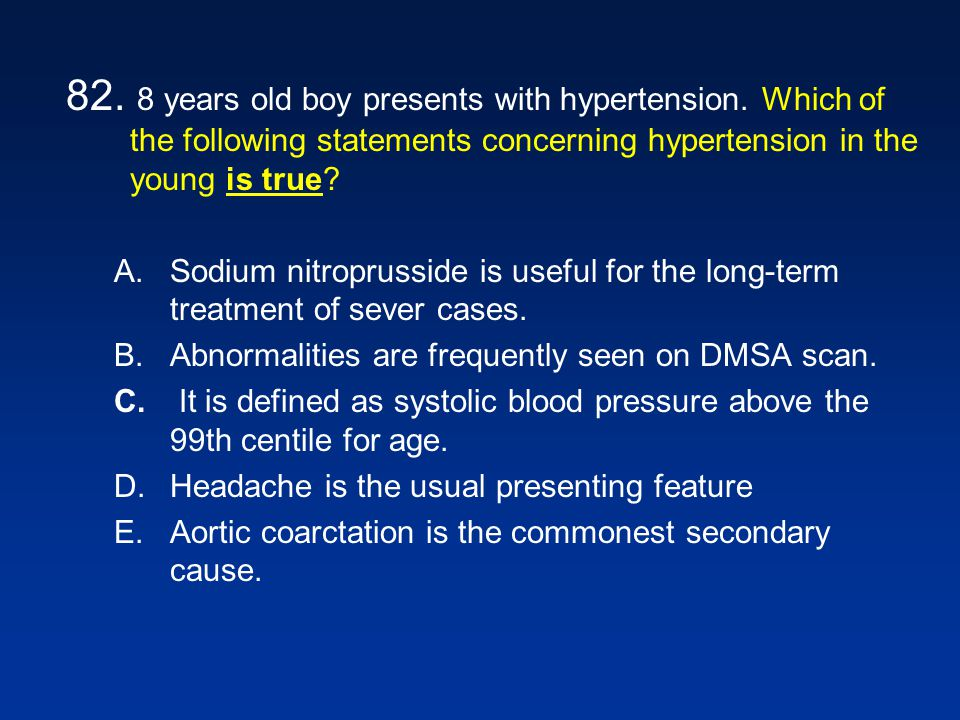 82. 8 years old boy presents with hypertension. Which of the following statements concerning hypertension in the young is true? A.Sodium nitroprusside