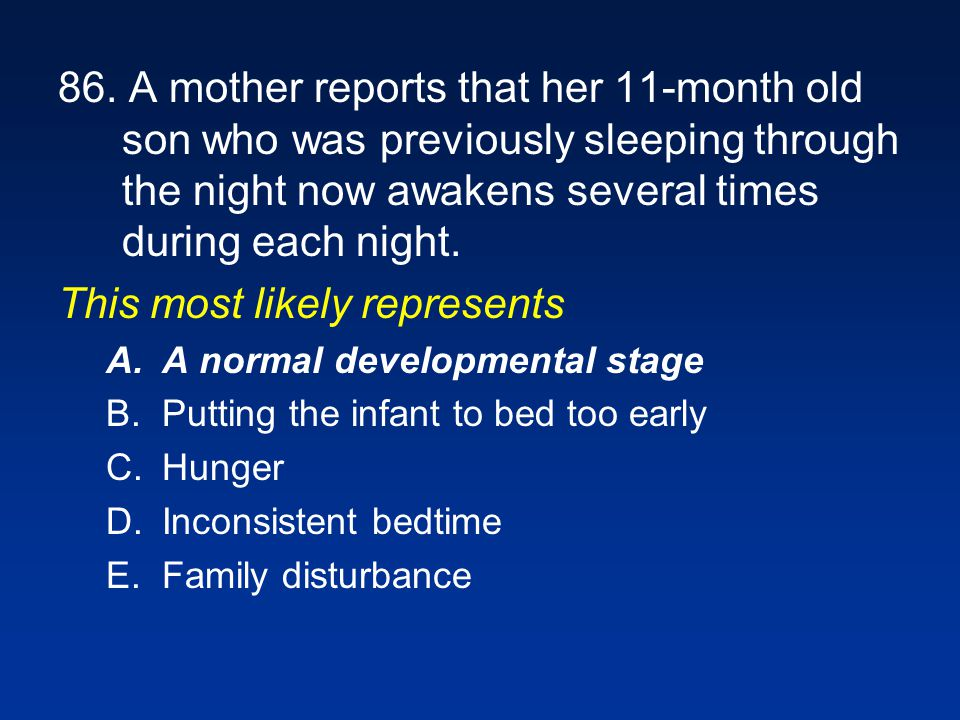 86. A mother reports that her 11-month old son who was previously sleeping through the night now awakens several times during each night. This most li