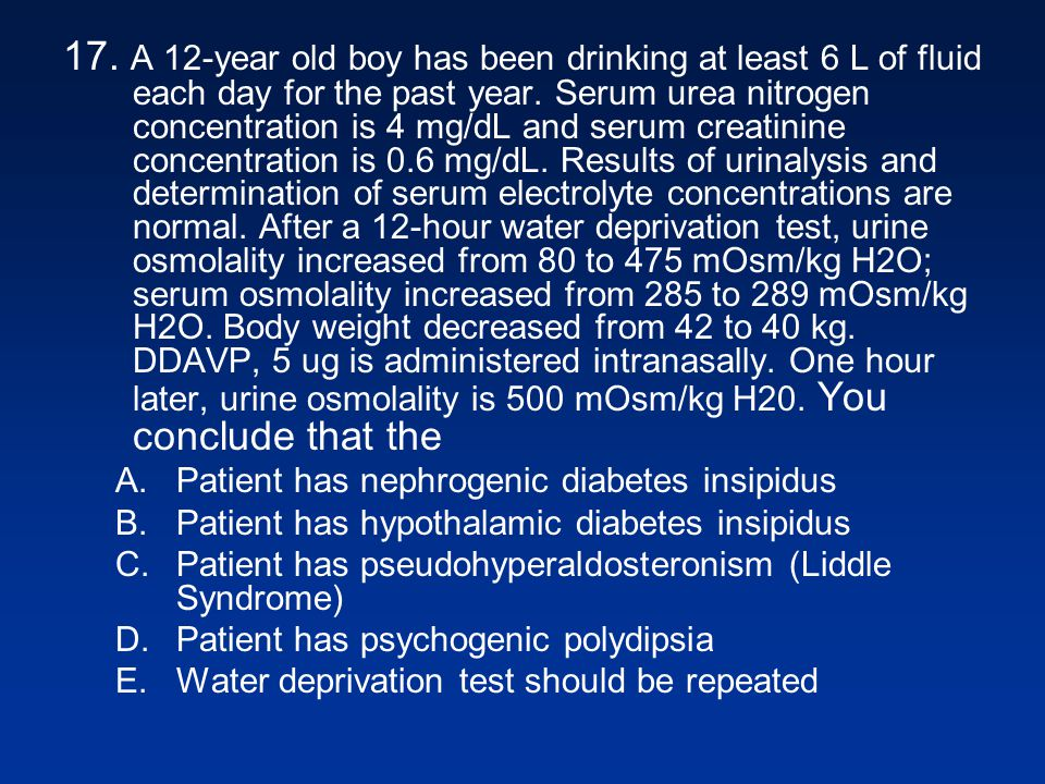 17. A 12-year old boy has been drinking at least 6 L of fluid each day for the past year. Serum urea nitrogen concentration is 4 mg/dL and serum creat