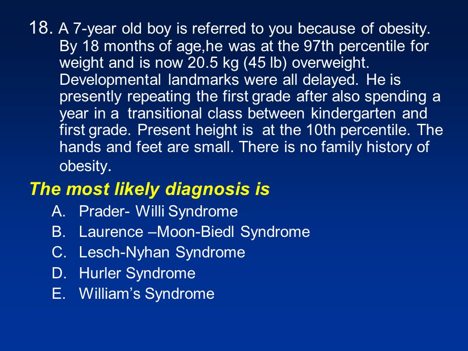 18. A 7-year old boy is referred to you because of obesity. By 18 months of age,he was at the 97th percentile for weight and is now 20.5 kg (45 lb) ov