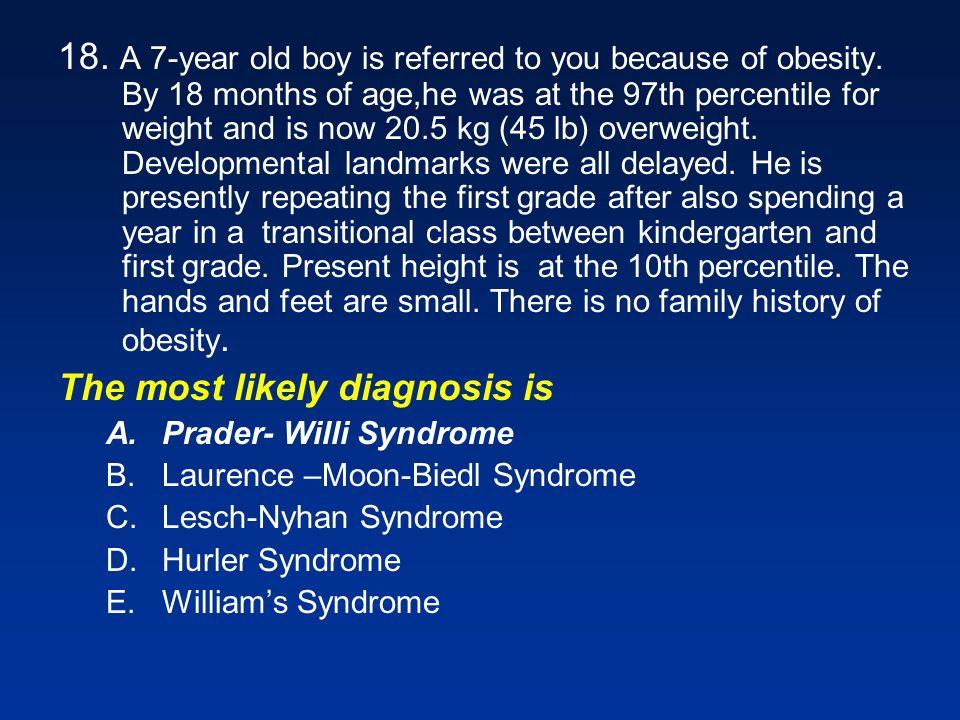 18.A 7-year old boy is referred to you because of obesity.