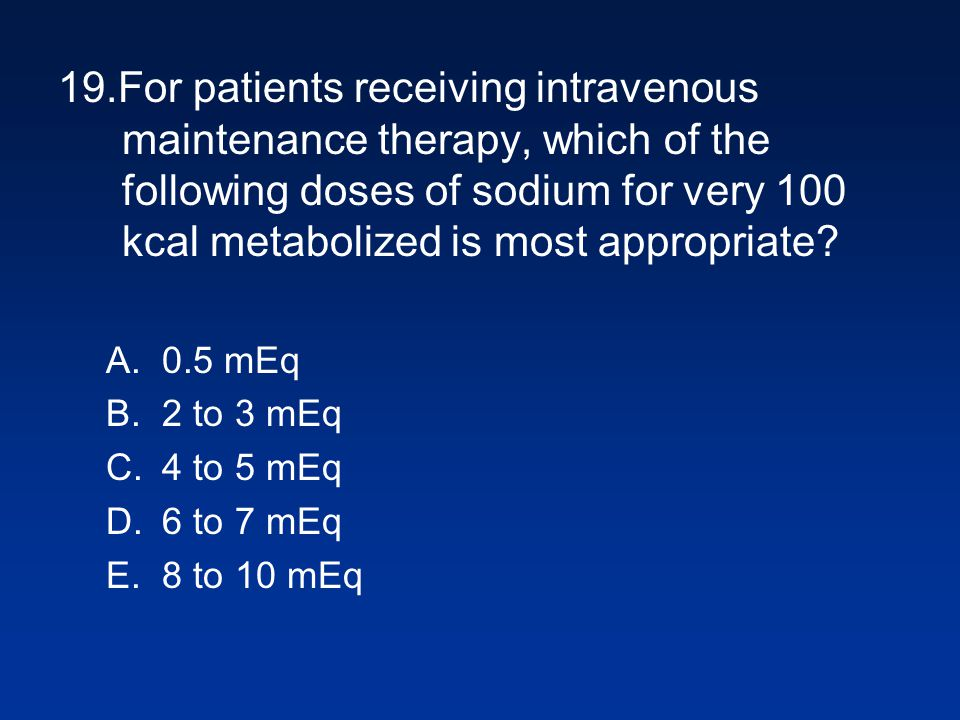 19.For patients receiving intravenous maintenance therapy, which of the following doses of sodium for very 100 kcal metabolized is most appropriate.