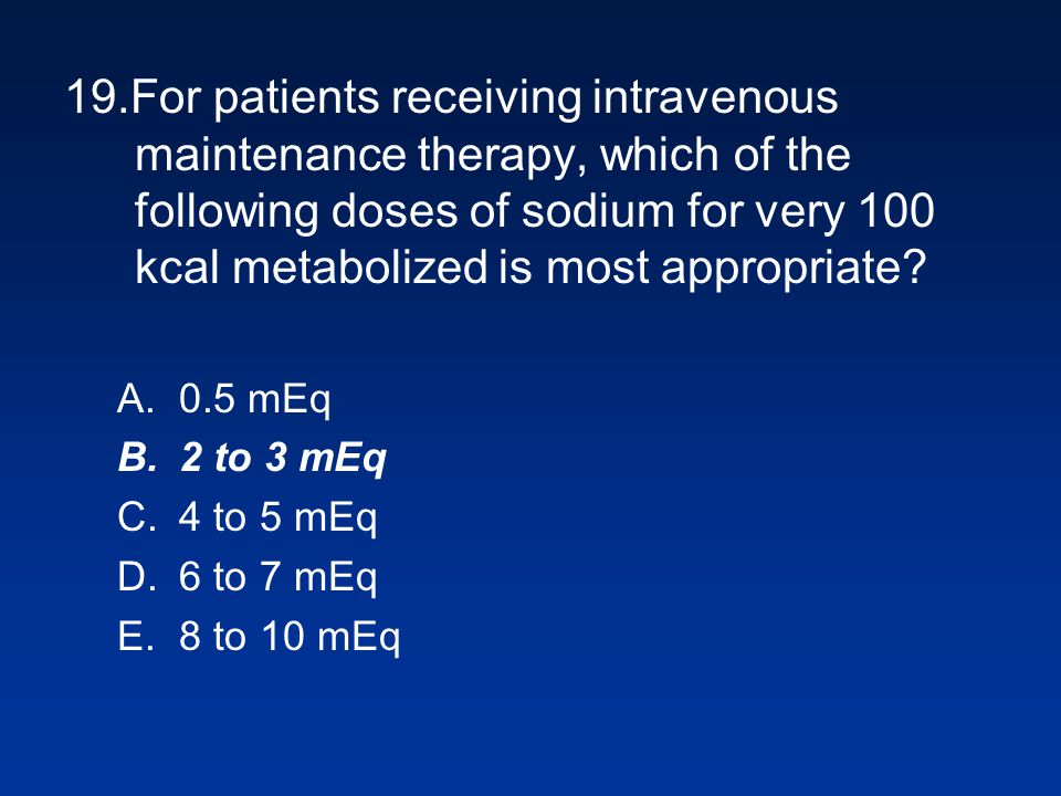 19.For patients receiving intravenous maintenance therapy, which of the following doses of sodium for very 100 kcal metabolized is most appropriate? A