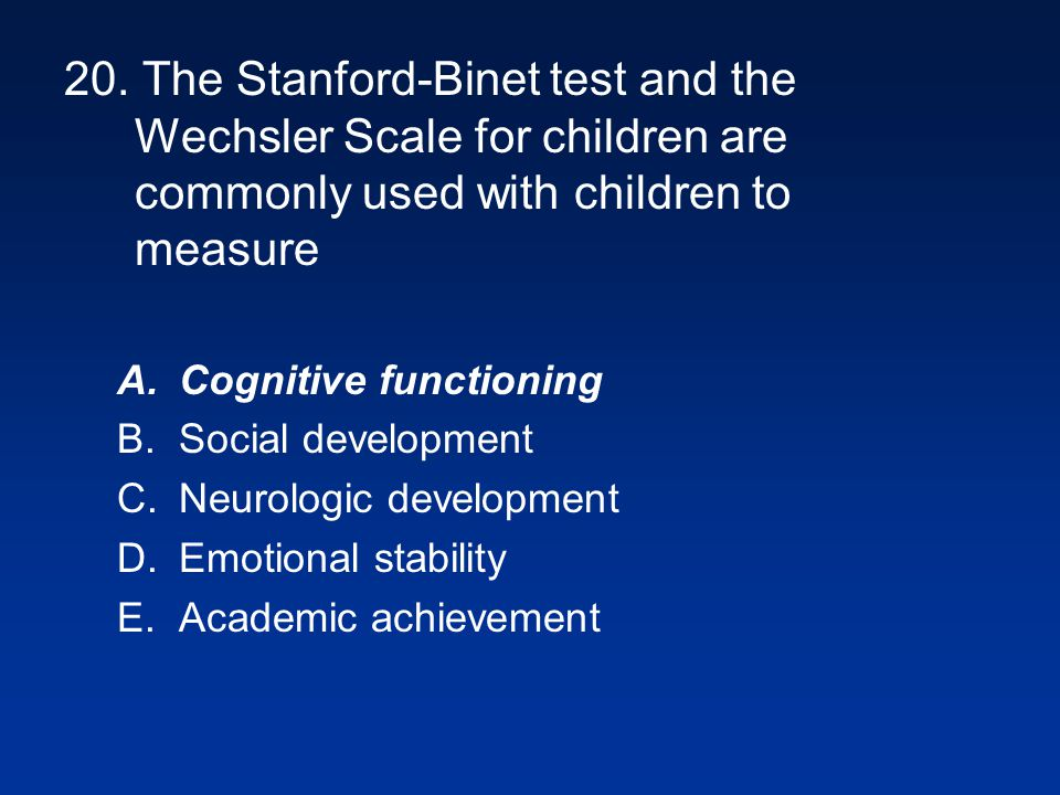 20. The Stanford-Binet test and the Wechsler Scale for children are commonly used with children to measure A.Cognitive functioning B.Social developmen