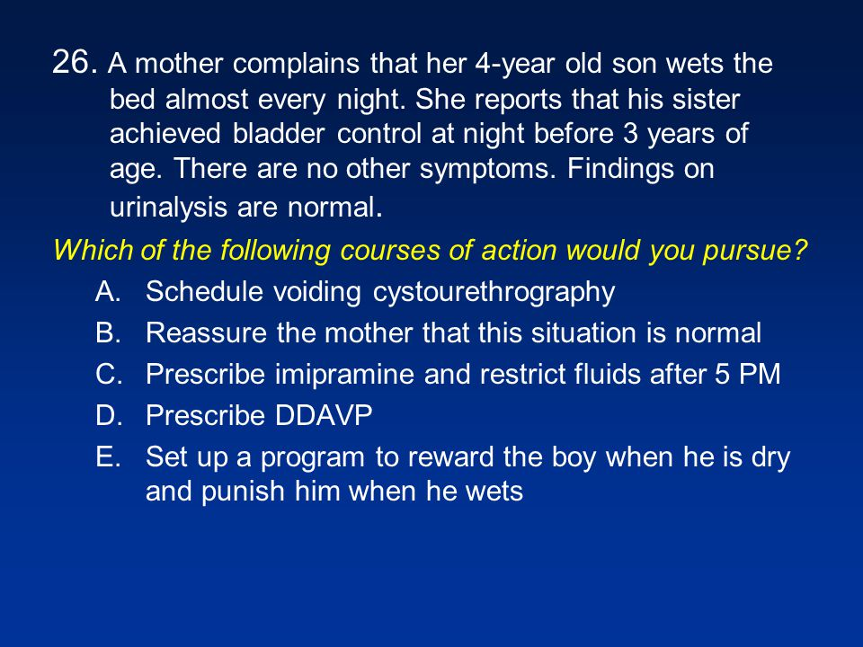 26. A mother complains that her 4-year old son wets the bed almost every night. She reports that his sister achieved bladder control at night before 3