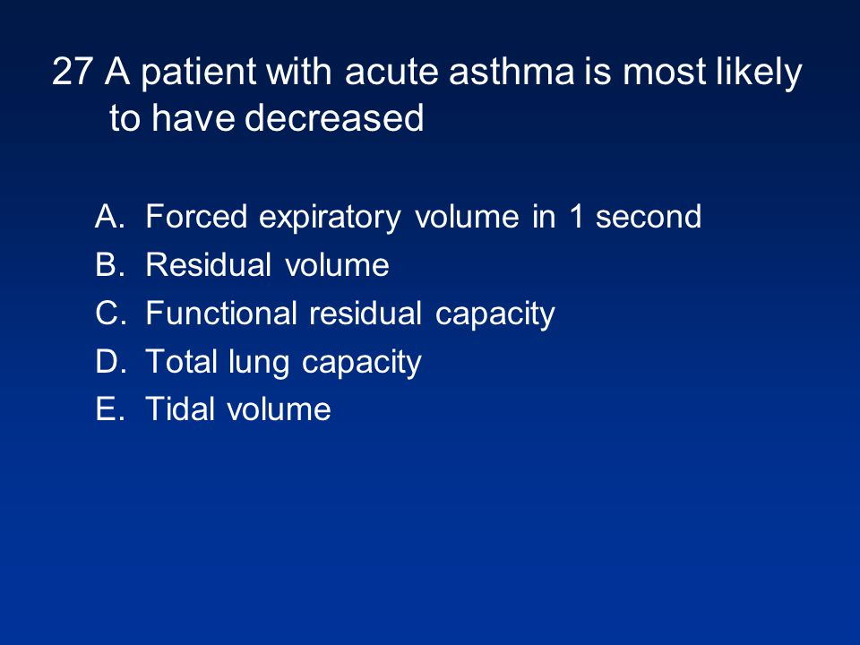 27 A patient with acute asthma is most likely to have decreased A.Forced expiratory volume in 1 second B.Residual volume C.Functional residual capacit