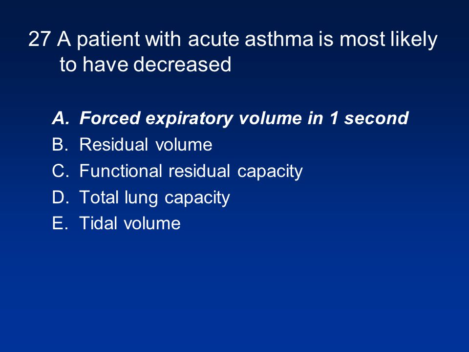 27 A patient with acute asthma is most likely to have decreased A.Forced expiratory volume in 1 second B.Residual volume C.Functional residual capacity D.Total lung capacity E.Tidal volume