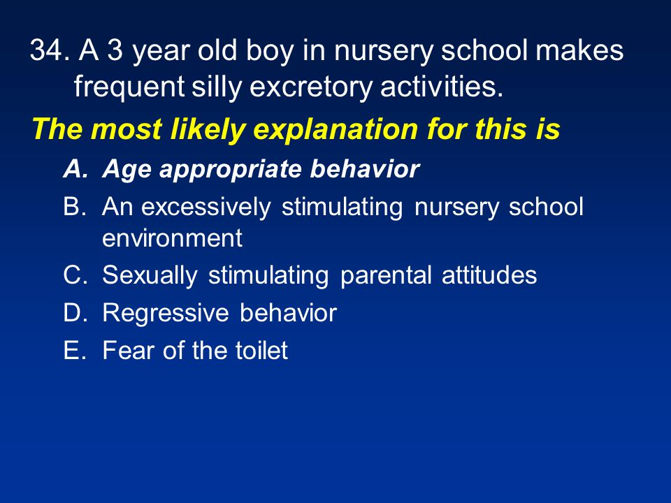 34. A 3 year old boy in nursery school makes frequent silly excretory activities. The most likely explanation for this is A.Age appropriate behavior B