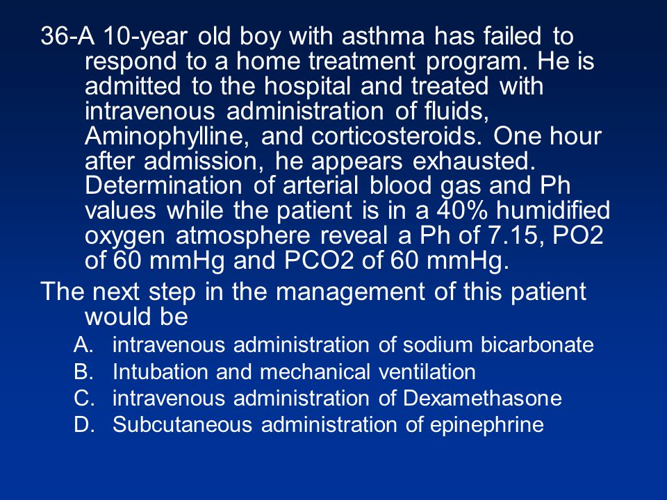 36-A 10-year old boy with asthma has failed to respond to a home treatment program. He is admitted to the hospital and treated with intravenous admini