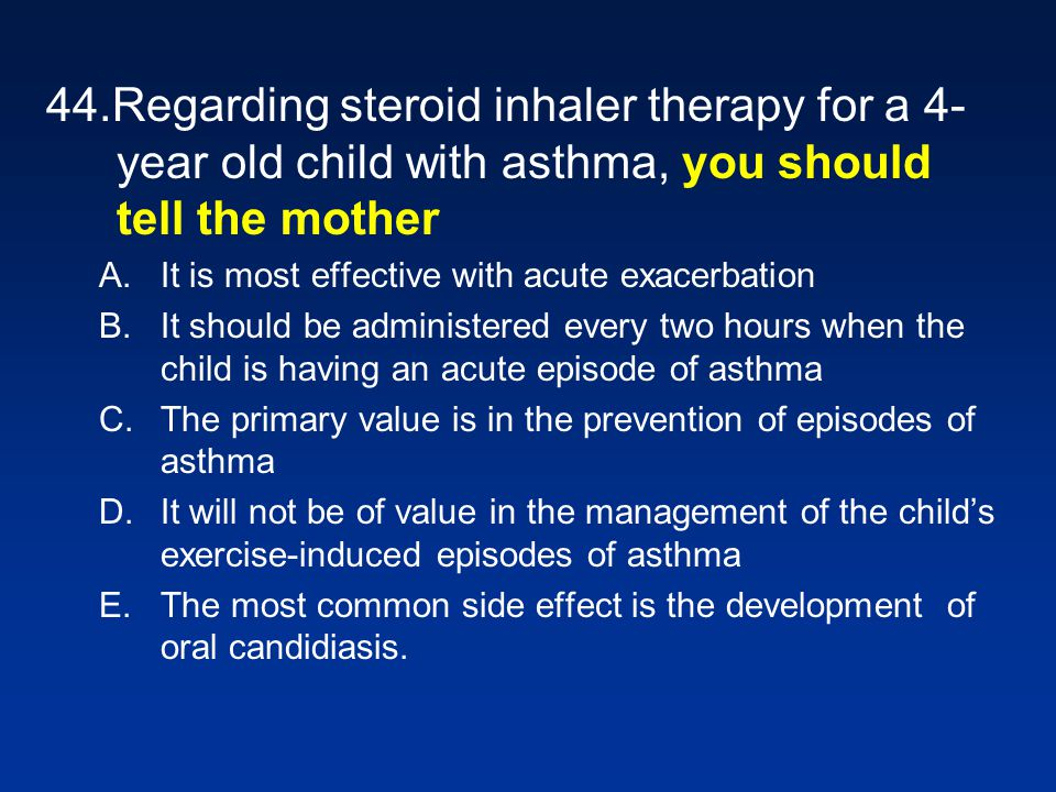 44.Regarding steroid inhaler therapy for a 4- year old child with asthma, you should tell the mother A.It is most effective with acute exacerbation B.It should be administered every two hours when the child is having an acute episode of asthma C.The primary value is in the prevention of episodes of asthma D.It will not be of value in the management of the childs exercise-induced episodes of asthma E.The most common side effect is the development of oral candidiasis.