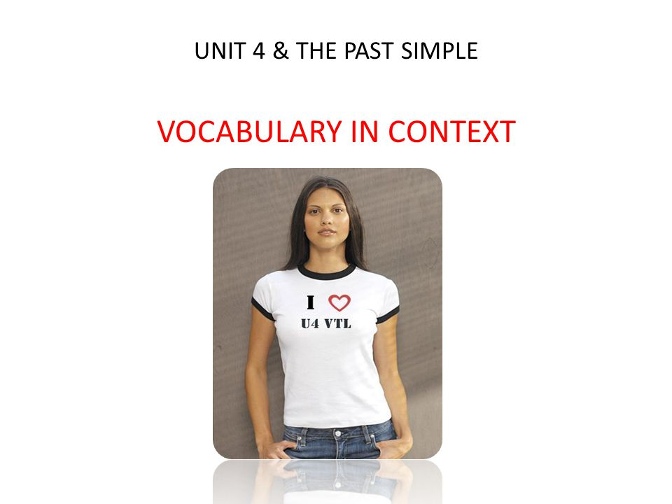 UNIT 4 & THE PAST SIMPLE VOCABULARY IN CONTEXT