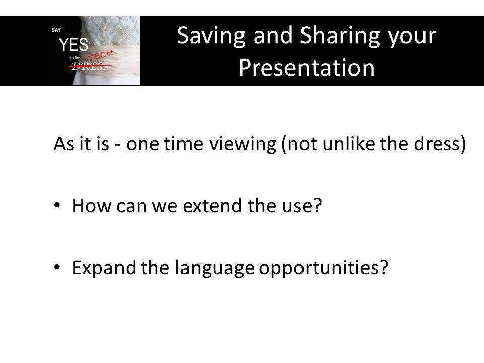 Saving and Sharing your Presentation As it is - one time viewing (not unlike the dress) How can we extend the use.