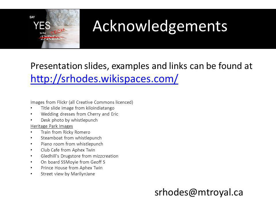 Acknowledgements Presentation slides, examples and links can be found at http://srhodes.wikispaces.com/ Images from Flickr (all Creative Commons licenced) Title slide image from kiloindiatango Wedding dresses from Cherry and Eric Desk photo by whistlepunch Heritage Park Images Train from Ricky Romero Steamboat from whistlepunch Piano room from whistlepunch Club Cafe from Aphex Twin Gledhill s Drugstore from mizzcreation On board SSMoyie from Geoff S Prince House from Aphex Twin Street view by MarilynJane srhodes@mtroyal.ca