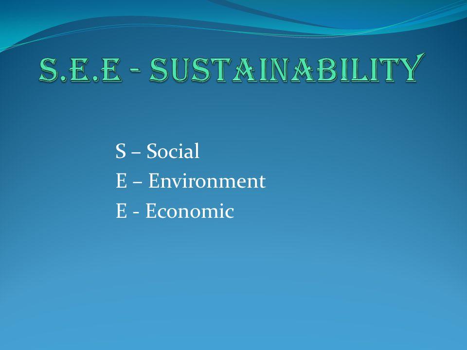 S – Social E – Environment E - Economic
