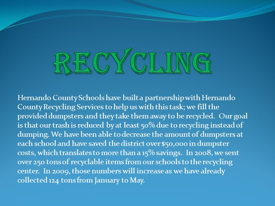 Hernando County Schools have built a partnership with Hernando County Recycling Services to help us with this task; we fill the provided dumpsters and