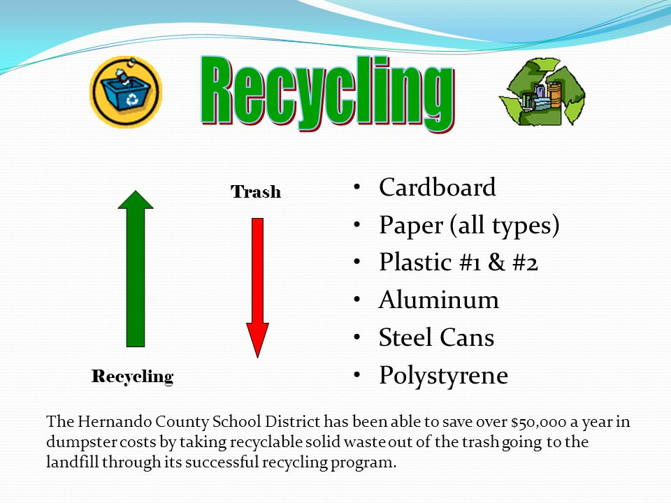 Cardboard Paper (all types) Plastic #1 & #2 Aluminum Steel Cans Polystyrene Recycling Trash The Hernando County School District has been able to save