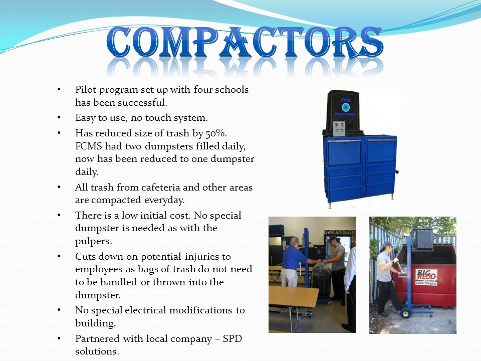 Pilot program set up with four schools has been successful. Easy to use, no touch system. Has reduced size of trash by 50%. FCMS had two dumpsters fil