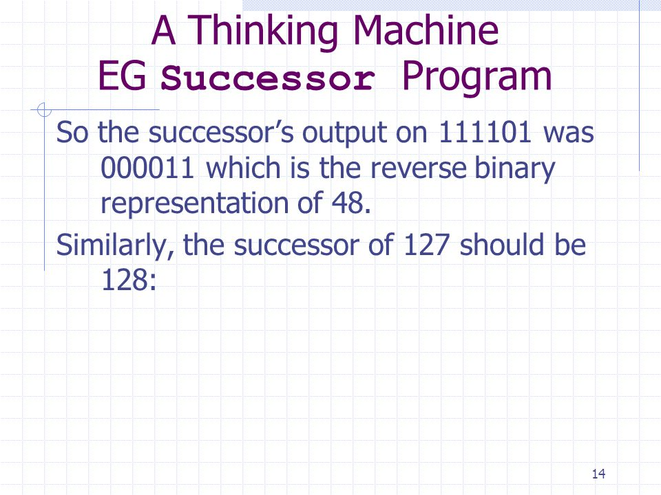 14 A Thinking Machine EG Successor Program So the successors output on 111101 was 000011 which is the reverse binary representation of 48.