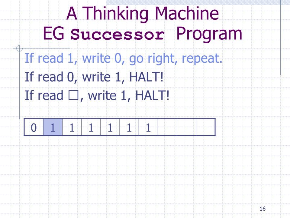 16 A Thinking Machine EG Successor Program If read 1, write 0, go right, repeat. If read 0, write 1, HALT! If read , write 1, HALT! 0111111