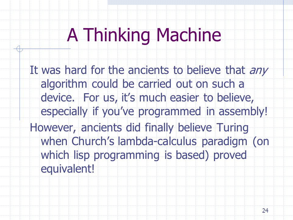 24 A Thinking Machine It was hard for the ancients to believe that any algorithm could be carried out on such a device.