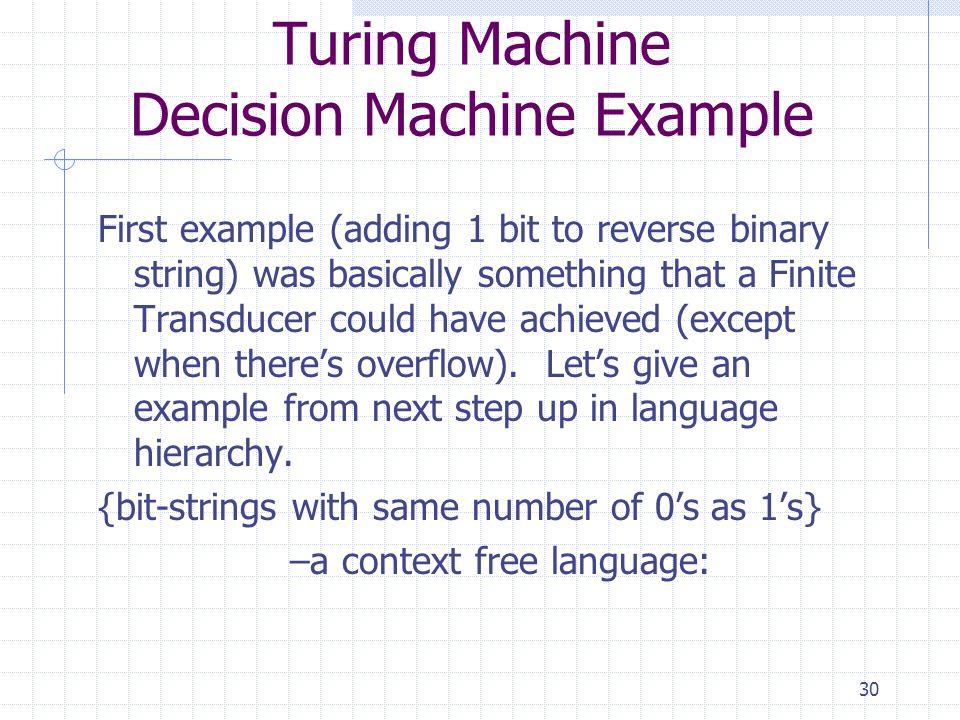 30 Turing Machine Decision Machine Example First example (adding 1 bit to reverse binary string) was basically something that a Finite Transducer could have achieved (except when theres overflow).