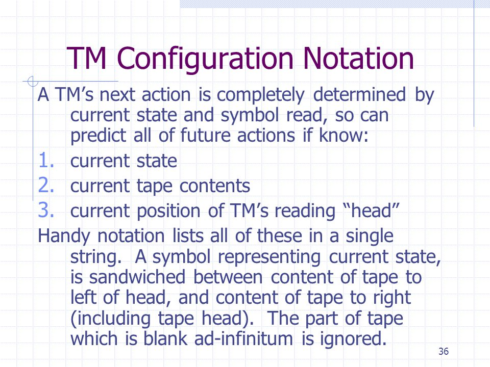 36 TM Configuration Notation A TMs next action is completely determined by current state and symbol read, so can predict all of future actions if know: 1.
