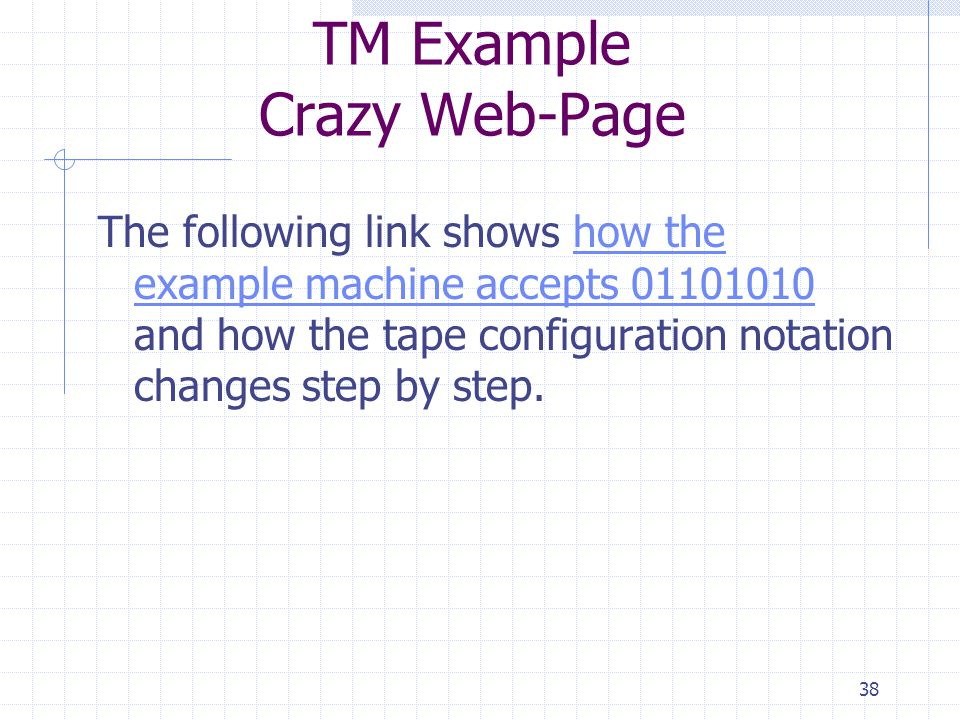 38 TM Example Crazy Web-Page The following link shows how the example machine accepts 01101010 and how the tape configuration notation changes step by step.how the example machine accepts 01101010