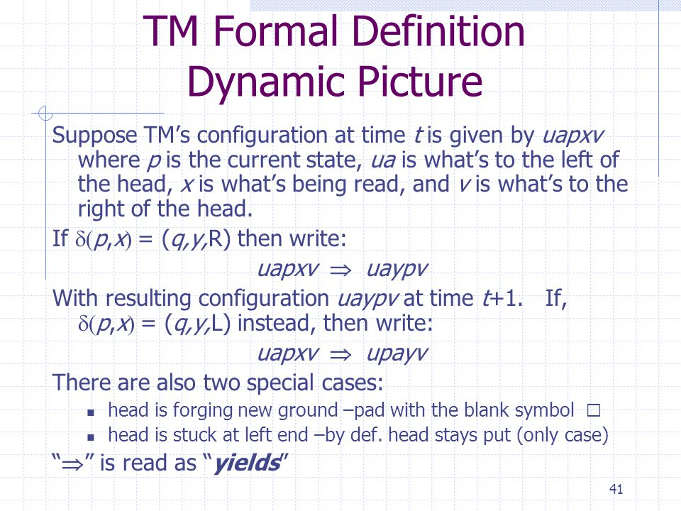 41 TM Formal Definition Dynamic Picture Suppose TMs configuration at time t is given by uapxv where p is the current state, ua is whats to the left of the head, x is whats being read, and v is whats to the right of the head.