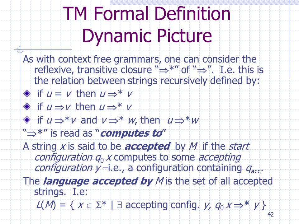 42 TM Formal Definition Dynamic Picture As with context free grammars, one can consider the reflexive, transitive closure * of.