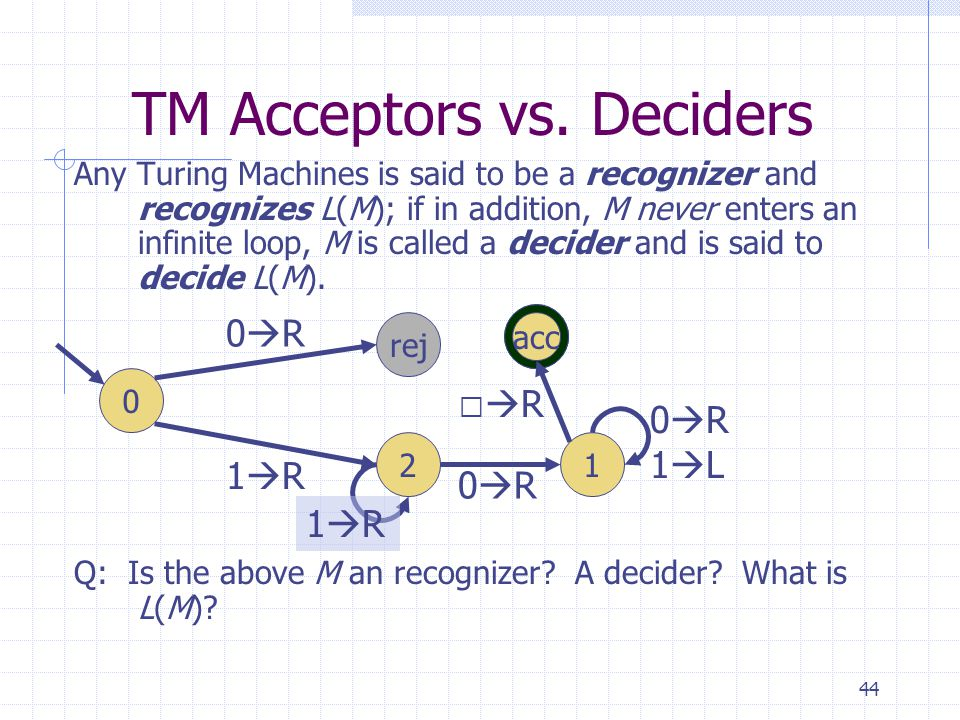 44 TM Acceptors vs. Deciders Any Turing Machines is said to be a recognizer and recognizes L(M); if in addition, M never enters an infinite loop, M is