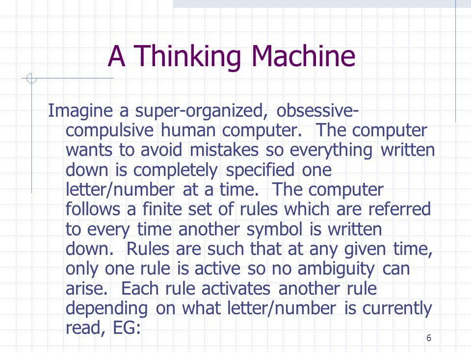 6 A Thinking Machine Imagine a super-organized, obsessive- compulsive human computer. The computer wants to avoid mistakes so everything written down