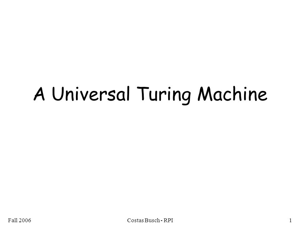 Fall 2006Costas Busch - RPI2 Turing Machines are hardwired they execute only one program A limitation of Turing Machines: Real Computers are re-programmable