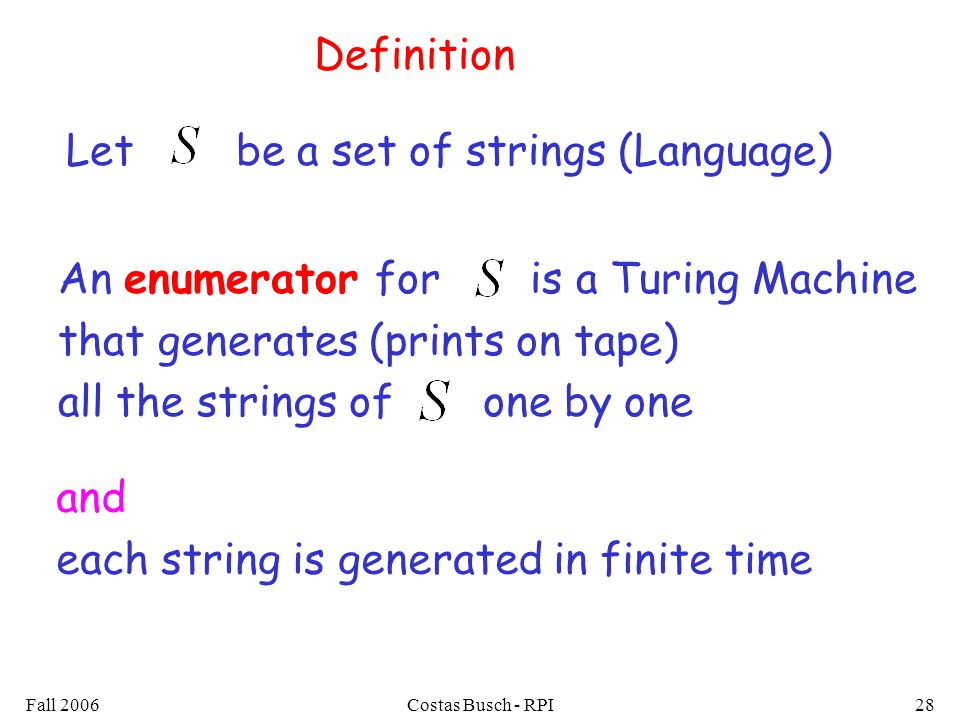 Fall 2006Costas Busch - RPI28 Definition An enumerator for is a Turing Machine that generates (prints on tape) all the strings of one by one Let be a set of strings (Language) and each string is generated in finite time
