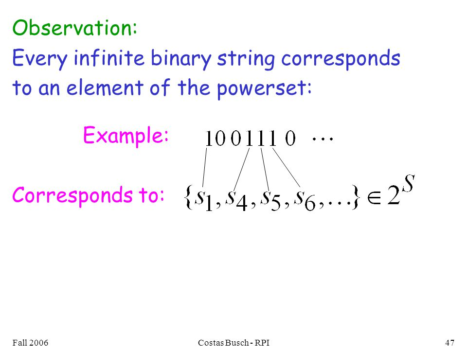Fall 2006Costas Busch - RPI47 Observation: Every infinite binary string corresponds to an element of the powerset: Example: Corresponds to:
