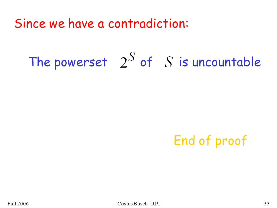Fall 2006Costas Busch - RPI53 Since we have a contradiction: The powerset of is uncountable End of proof