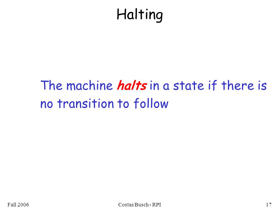 Fall 2006Costas Busch - RPI17 Halting The machine halts in a state if there is no transition to follow