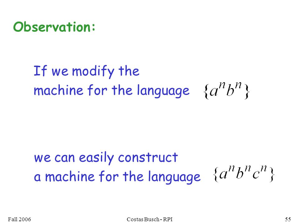 Fall 2006Costas Busch - RPI55 If we modify the machine for the language we can easily construct a machine for the language Observation: