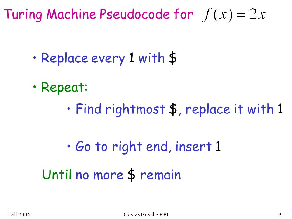 Fall 2006Costas Busch - RPI94 Turing Machine Pseudocode for Replace every 1 with $ Repeat: Find rightmost $, replace it with 1 Go to right end, insert 1 Until no more $ remain