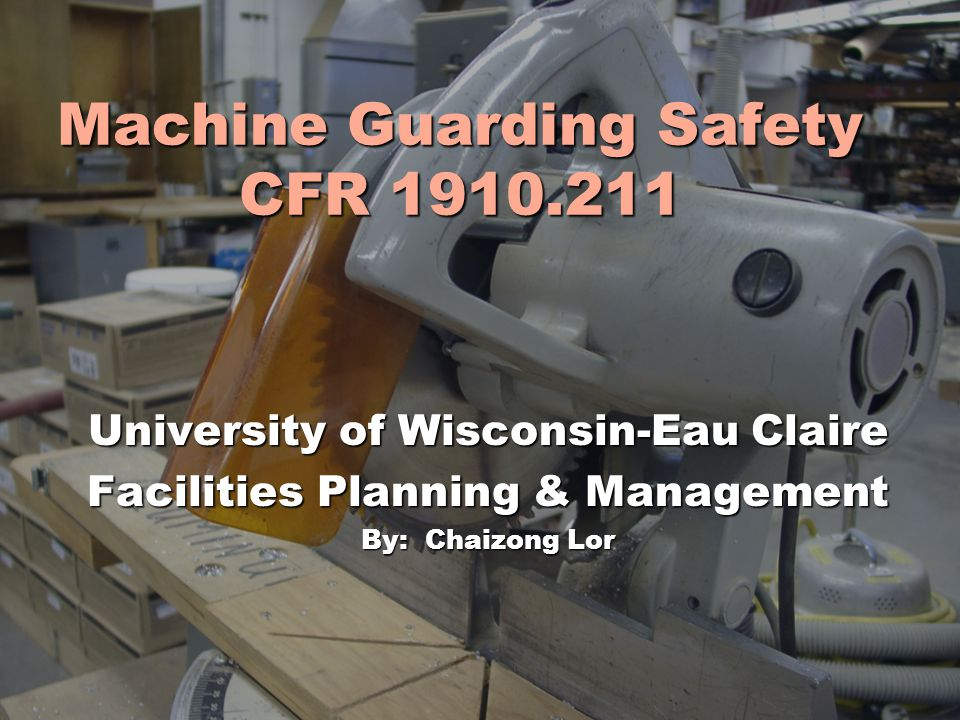 Machine Guarding Safety CFR 1910.211 University of Wisconsin-Eau Claire Facilities Planning & Management By: Chaizong Lor