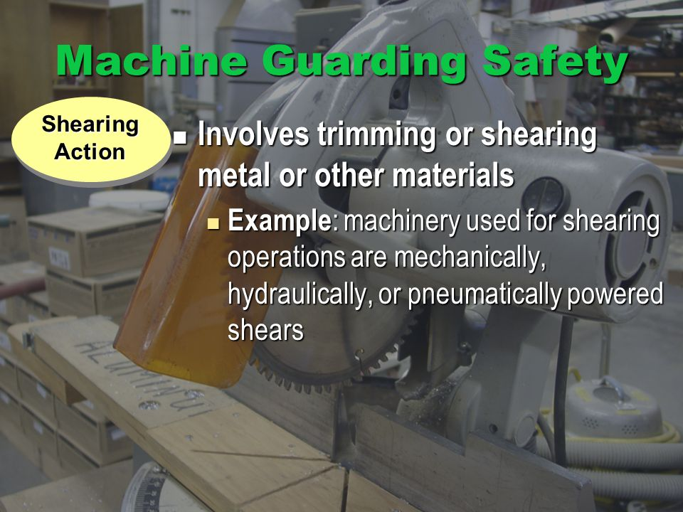 Machine Guarding Safety Involves trimming or shearing metal or other materials Involves trimming or shearing metal or other materials Example : machinery used for shearing operations are mechanically, hydraulically, or pneumatically powered shears Example : machinery used for shearing operations are mechanically, hydraulically, or pneumatically powered shears Exposure ShearingAction