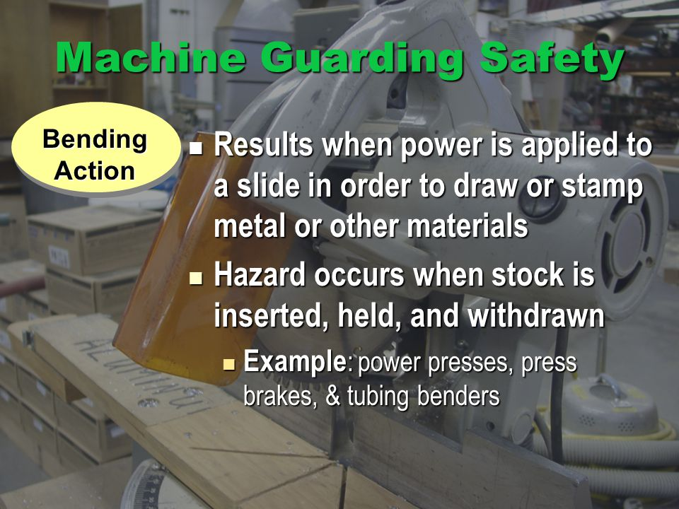 Machine Guarding Safety Results when power is applied to a slide in order to draw or stamp metal or other materials Results when power is applied to a slide in order to draw or stamp metal or other materials Hazard occurs when stock is inserted, held, and withdrawn Hazard occurs when stock is inserted, held, and withdrawn Example : power presses, press brakes, & tubing benders Example : power presses, press brakes, & tubing benders Exposure BendingAction