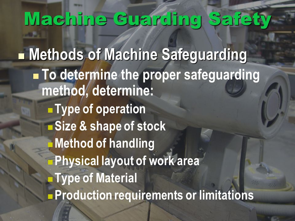 Machine Guarding Safety Methods of Machine Safeguarding Methods of Machine Safeguarding To determine the proper safeguarding method, determine: Type of operation Size & shape of stock Method of handling Physical layout of work area Type of Material Production requirements or limitations